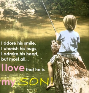 ... his hugs, I admire his heart but most all... I love that he is my son