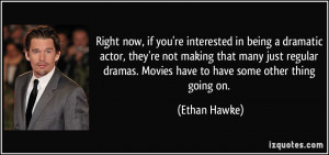 Right now, if you're interested in being a dramatic actor, they're not ...