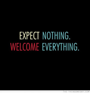 Expect nothing. Welcome everything.