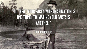 To treat your facts with imagination is one thing, to imagine your ...