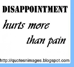 Disappointment hurts more than pain.