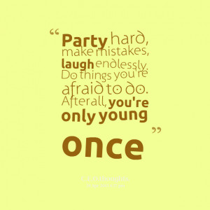 Quotes Picture: party hard, make mistakes, laugh endlessly do things ...