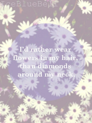 ... rather wear flowers in my hair, than diamonds around my neck