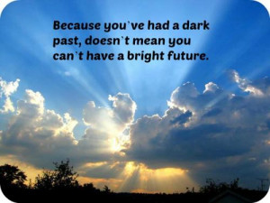 ... you've had a dark past, doesn't mean you can't have a bright future