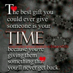 Time, best gift you can give someone.