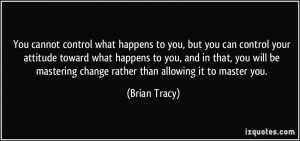 ... mastering change rather than allowing it to master you. - Brian Tracy