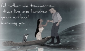 ... tomorrow than live one hundred years without knowing you-Pocahontas
