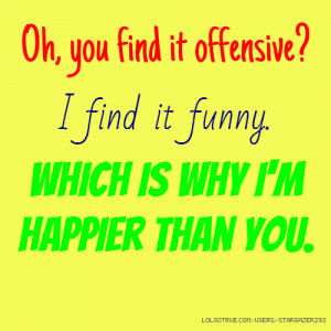 ... find it offensive? I find it funny. Which is why I'm happier than you
