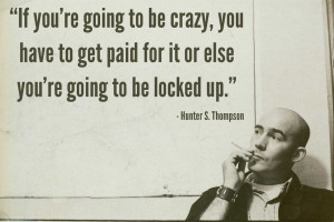 """If you're going to be crazy.."""" – Hunter S Thompson"""