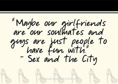 Maybe our girlfriends are our soulmates and guys are just people to ...