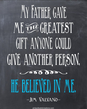 My father gave me the greatest sift anyone could give another person ...