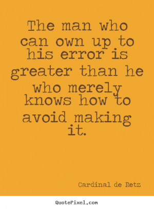 The man who can own up to his error is greater than he who merely ...