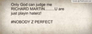 Only God can judge me RICHARD MARTIN.....U are just playin haterz ...