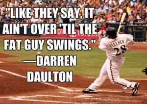 "... Say, It Ain't Over 'Til The Fat Guy Swings"" - Darren Daulton"