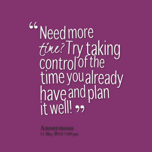 Quotes Picture: need more time? try taking control of the time you ...