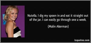 Nutella. I dig my spoon in and eat it straight out of the jar. I can ...