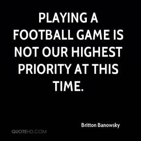 Britton Banowsky - Playing a football game is not our highest priority ...