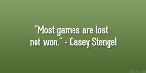 """Most games are lost, not won."""" – Casey Stengel"""