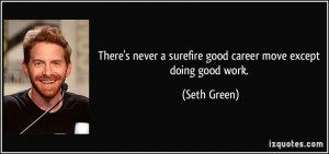 ... never a surefire good career move except doing good work. - Seth Green
