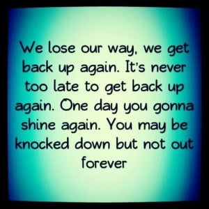 We lose our way we get back again its never too late to get back up ...