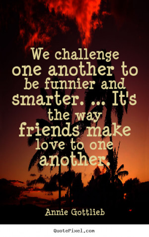 Quote about friendship - We challenge one another to be funnier and ...