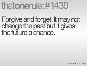 Forgive and forget. It may not change the past but it gives the future ...