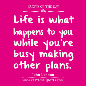 life Quote Of The Day, Life is what happens to you while you're busy ...
