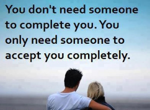 You don't need someone to complete you . You only need someone to ...