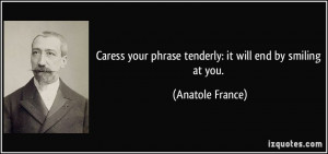 Caress your phrase tenderly: it will end by smiling at you. - Anatole ...