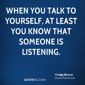 When you talk to yourself, at least you know that someone is listening ...