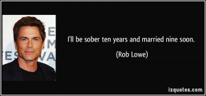ll be sober ten years and married nine soon. - Rob Lowe