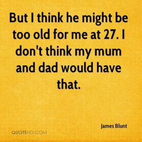 James Blunt - But I think he might be too old for me at 27. I don't ...