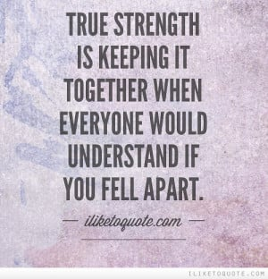 True Strength Is Keeping It Together When Everyone Would Understand If ...