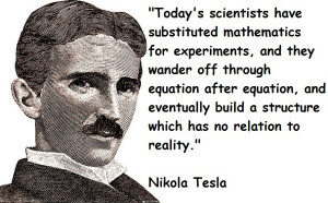 ... build a structure which has no relation to reality. – Nikola Tesla