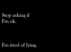 Stop asking if I'm ok. I'm tired of lying
