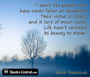 don't like people who have never fallen or stumbled. Their virtue ...