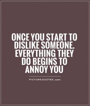 Once you start to dislike someone. Everything they do begins to annoy ...