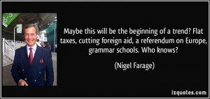 ... referendum on Europe, grammar schools. Who knows? - Nigel Farage