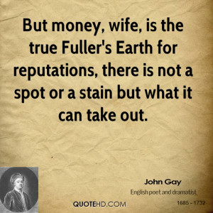 But money, wife, is the true Fuller's Earth for reputations, there is ...