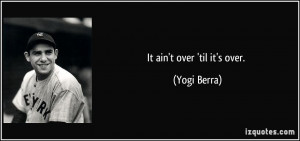 It ain't over 'til it's over. - Yogi Berra