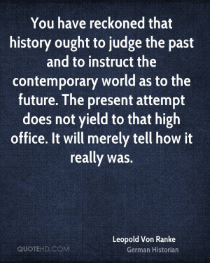 You have reckoned that history ought to judge the past and to instruct ...
