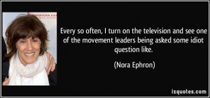 ... movement leaders being asked some idiot question like. - Nora Ephron