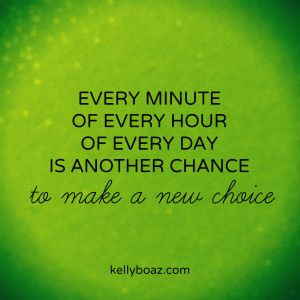 ... of every hour of every day is another chance to make a new choice