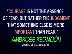 Courage is not the absence of fear, but rather the judgment that ...