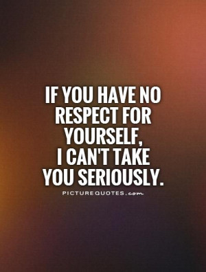 If you have no respect for yourself, I can't take you seriously ...