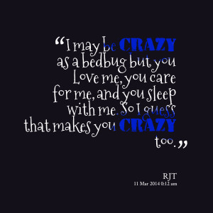 Quotes Picture: i may be crazy as a bedbug but you love me, you care ...