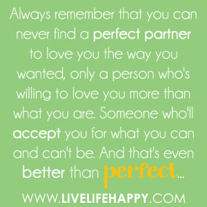 Always remember that you can never find a perfect partner to love you ...