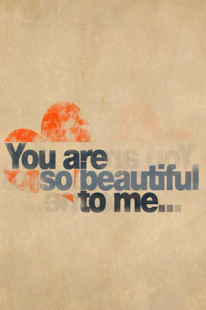 You are so beautiful to me...
