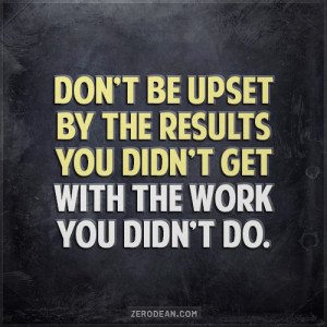 ... Don't be upset by the results you didn't get with the work you