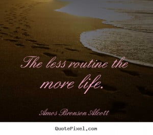 ... routine the more life. Amos Bronson Alcott good inspirational quotes